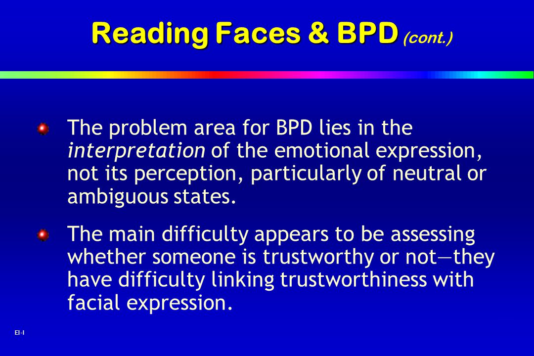 32 EI-I Reading Faces & BPD Reading Faces & BPD (cont.) The problem area for BPD lies in the interpretation of the emotional expression, not its perce