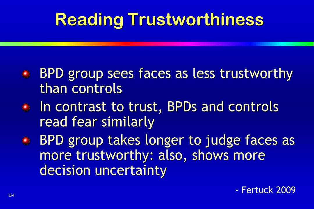 34 EI-I Reading Trustworthiness BPD group sees faces as less trustworthy than controls In contrast to trust, BPDs and controls read fear similarly BPD