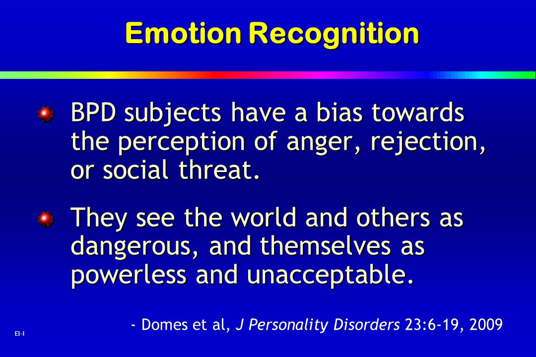 40 EI-I Emotion Recognition BPD subjects have a bias towards the perception of anger, rejection, or social threat. They see the world and others as da