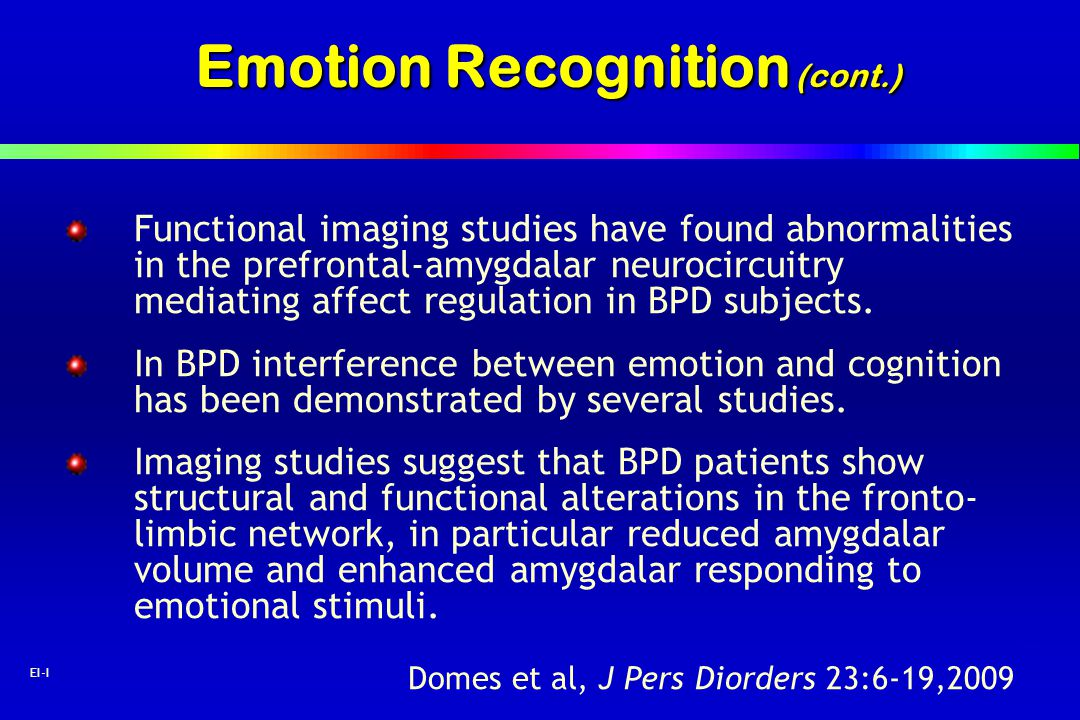 42 EI-I Emotion Recognition (cont.) Functional imaging studies have found abnormalities in the prefrontal-amygdalar neurocircuitry mediating affect re