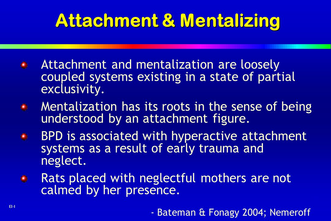 47 EI-I Attachment & Mentalizing Attachment and mentalization are loosely coupled systems existing in a state of partial exclusivity. Mentalization ha
