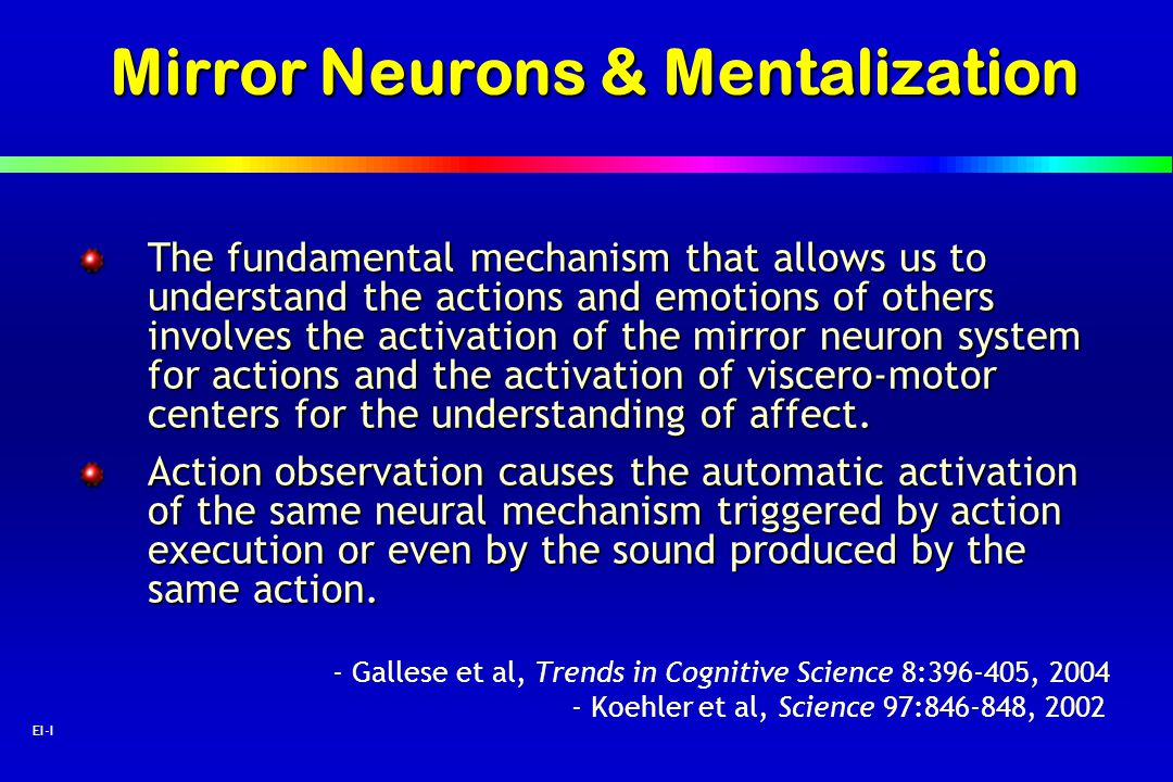 62 EI-I Mirror Neurons & Mentalization The fundamental mechanism that allows us to understand the actions and emotions of others involves the activati