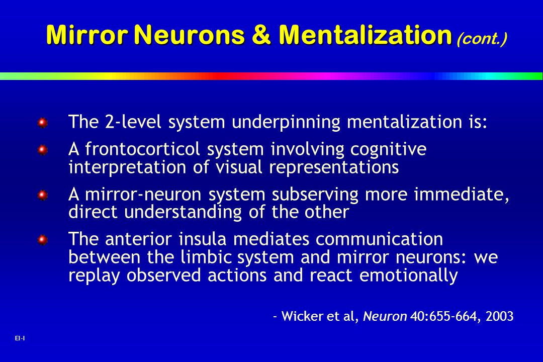 63 EI-I Mirror Neurons & Mentalization Mirror Neurons & Mentalization (cont.) The 2-level system underpinning mentalization is: A frontocorticol syste
