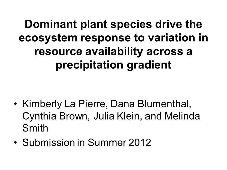 Dominant plant species drive the ecosystem response to variation in resource availability across a precipitation gradient Kimberly La Pierre, Dana Blumenthal, Cynthia Brown, Julia Klein, and Melinda Smith Submission in Summer 2012