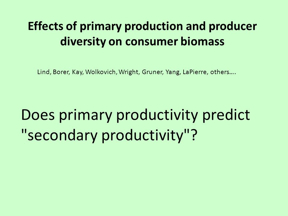 Effects of primary production and producer diversity on consumer biomass Lind, Borer, Kay, Wolkovich, Wright, Gruner, Yang, LaPierre, others…. Does pr