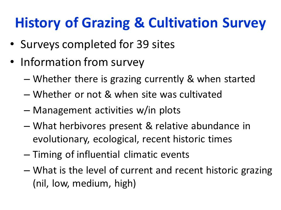 History of Grazing & Cultivation Survey Surveys completed for 39 sites Information from survey – Whether there is grazing currently & when started – Whether or not & when site was cultivated – Management activities w/in plots – What herbivores present & relative abundance in evolutionary, ecological, recent historic times – Timing of influential climatic events – What is the level of current and recent historic grazing (nil, low, medium, high)