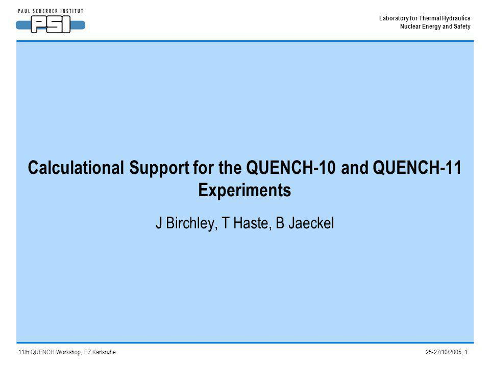 Calculational Support for QUENCH-10 and -11 Experiments, 2 Laboratory for Thermal Hydraulics Nuclear Energy and Safety 11 th QUENCH Workshop, FZ Karlsruhe,October 2005 Introduction Calculational support has continued at PSI for the QUENCH test series – post-test calculations for QUENCH-10 – pre-test calculations for QUENCH-11 This support has been provided using the two main calculational routes used at PSI for core degradation analysis – MELCOR1.8.5, integrated engineering-level approach, used extensively for plant studies – SCDAP-based codes (SCDAP/RELAP5/MOD3.2, SCDAPSIM/MOD3.4), for more detailed analysis of specific points General aims are to help with test definition, and to improve understanding of the results