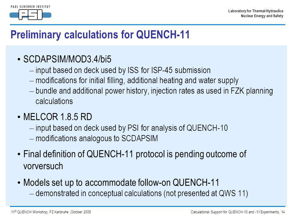 Calculational Support for QUENCH-10 and -11 Experiments, 14 Laboratory for Thermal Hydraulics Nuclear Energy and Safety 11 th QUENCH Workshop, FZ Karlsruhe,October 2005 Preliminary calculations for QUENCH-11 SCDAPSIM/MOD3.4/bi5 – input based on deck used by ISS for ISP-45 submission – modifications for initial filling, additional heating and water supply – bundle and additional power history, injection rates as used in FZK planning calculations MELCOR 1.8.5 RD – input based on deck used by PSI for analysis of QUENCH-10 – modifications analogous to SCDAPSIM Final definition of QUENCH-11 protocol is pending outcome of vorversuch Models set up to accommodate follow-on QUENCH-11 – demonstrated in conceptual calculations (not presented at QWS 11)