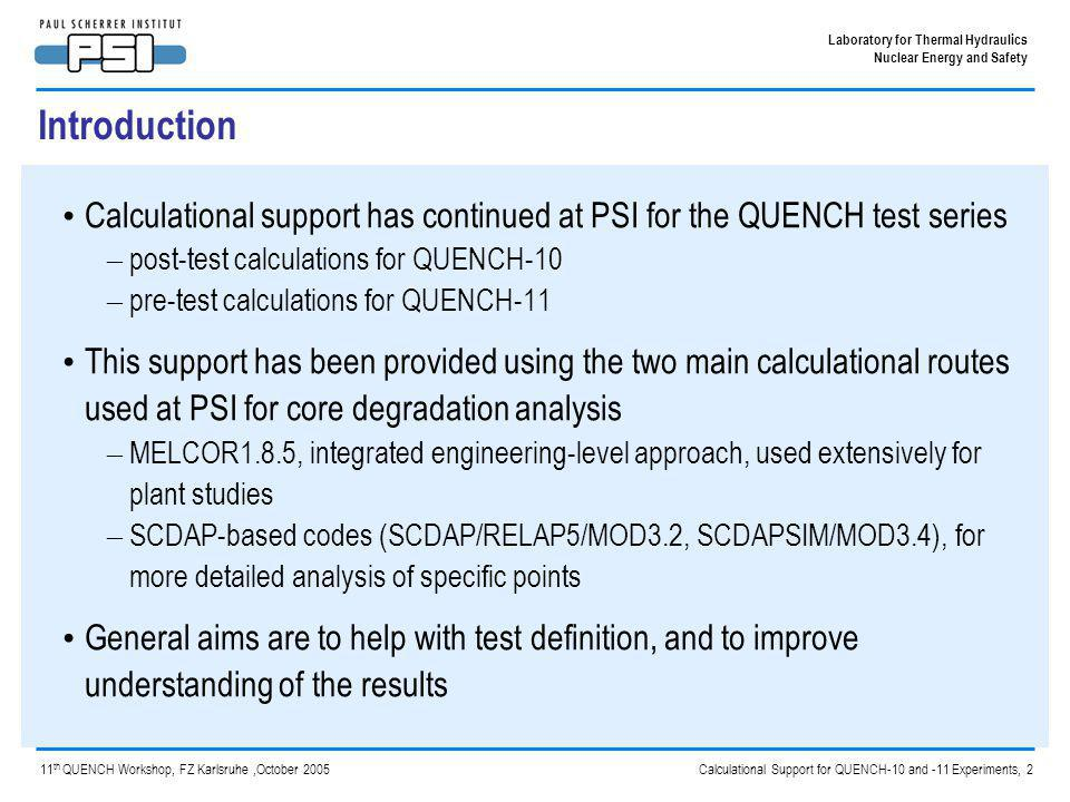 Calculational Support for QUENCH-10 and -11 Experiments, 3 Laboratory for Thermal Hydraulics Nuclear Energy and Safety 11 th QUENCH Workshop, FZ Karlsruhe,October 2005 Post-test calculations for QUENCH-10 Pre-test and post-test calculations were reported at the 10th QUENCH Workshop – MELCOR1.8.5 RD – SCDAP/RELAP5/MOD3.2(hx) with improvements by FZK/IRS including modifications to the heater rod model SCDAPSIM/MOD3.4 is being increasingly used at PSI for supporting plant sequence calculations – Faster and more stable performance in many circumstances Post-test calculations have been repeated with SCDAPSIM to compare its performance with that of SCDAP/RELAP5 – Preparatory step to developing an air ingress model A pre-requisite to calculating the air-oxidation is to replicate the initial thermal and oxidised state of the bundle; the current work benchmarks the models against the pre-oxidation phase
