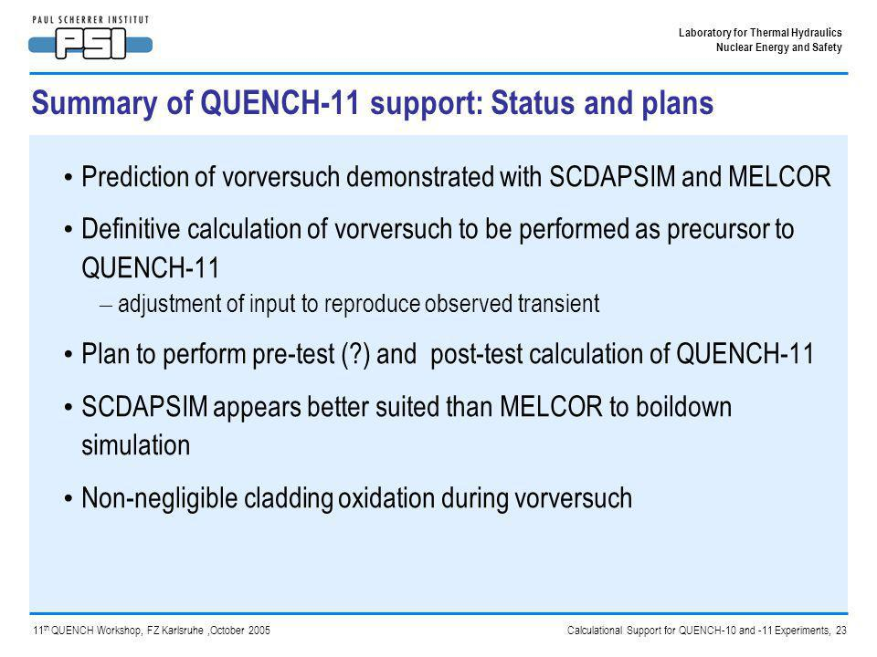 Calculational Support for QUENCH-10 and -11 Experiments, 23 Laboratory for Thermal Hydraulics Nuclear Energy and Safety 11 th QUENCH Workshop, FZ Karlsruhe,October 2005 Summary of QUENCH-11 support: Status and plans Prediction of vorversuch demonstrated with SCDAPSIM and MELCOR Definitive calculation of vorversuch to be performed as precursor to QUENCH-11 – adjustment of input to reproduce observed transient Plan to perform pre-test (?) and post-test calculation of QUENCH-11 SCDAPSIM appears better suited than MELCOR to boildown simulation Non-negligible cladding oxidation during vorversuch