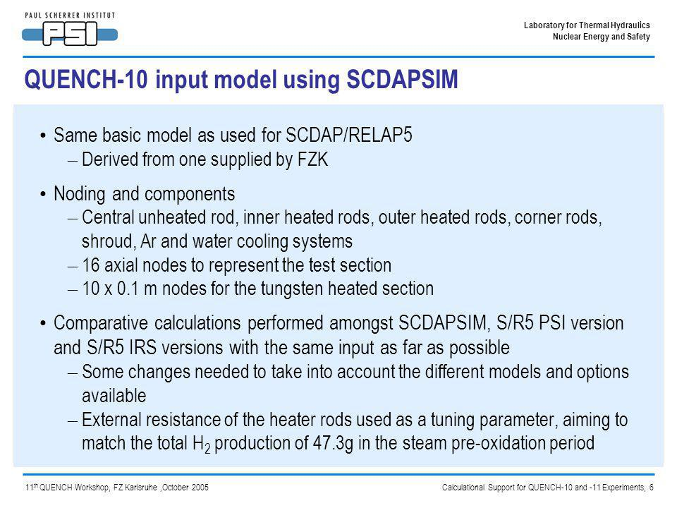 Calculational Support for QUENCH-10 and -11 Experiments, 7 Laboratory for Thermal Hydraulics Nuclear Energy and Safety 11 th QUENCH Workshop, FZ Karlsruhe,October 2005 Differences between SCDAPSIM and S/R5/3.2hx (irs/psi) models SCDAP/RELAP5/MOD3.2hx(irs/psi)SCDAPSIM/MOD3.4(bi5) Composition of shroud constant axiallyComposition of shroud may be axially dependent Boundary condition temperatures of end heater rod nodes set for the ends of the nodes Boundary condition temperatures of end heater rod nodes set for the node midpoints Physical properties of user-specified materials (used for shroud): specific heat, density, thermal conductivity, emissivity, thermal expansion Physical properties of user-specified materials: specific heat, density, thermal conductivity only FZK/IRS changes to RELAP5 models ISS changes to thermal hydraulic models, includes smoothing between flow regimes to improve stability and speed Standard timestep control options (semi- and nearly-implicit) Additional options that can give faster running (need to be used with care, watch mass error!)