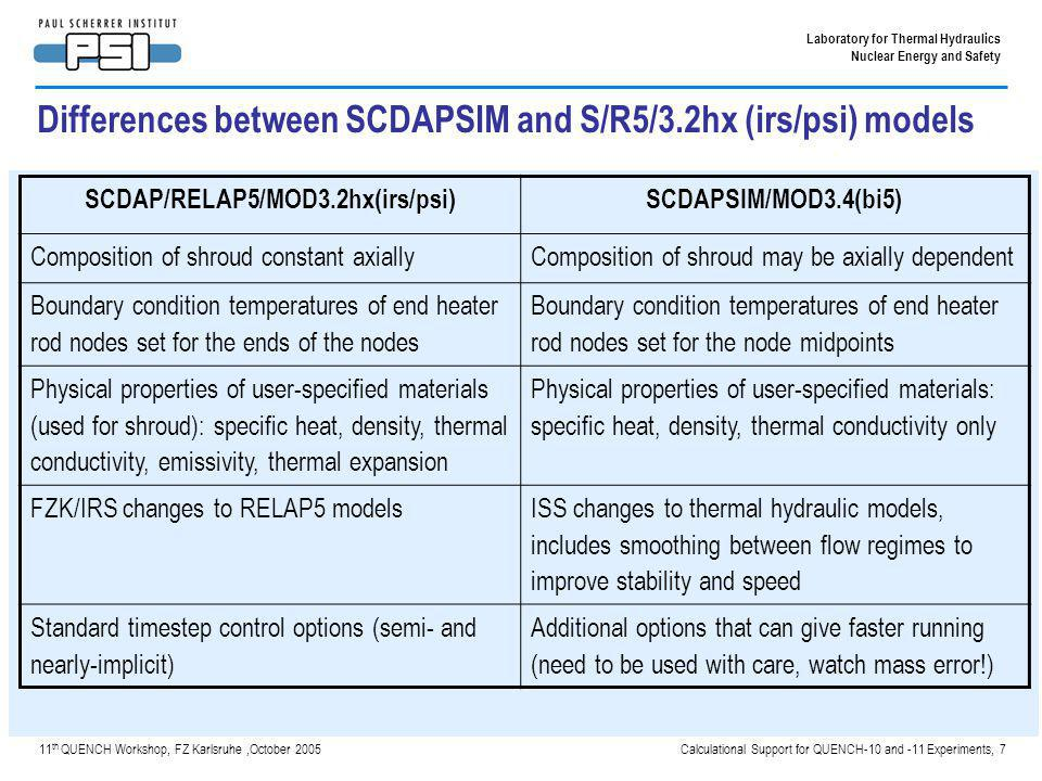 Calculational Support for QUENCH-10 and -11 Experiments, 8 Laboratory for Thermal Hydraulics Nuclear Energy and Safety 11 th QUENCH Workshop, FZ Karlsruhe,October 2005 Differences between SCDAPSIM and S/R5/3.2hx (irs/psi) input data Shroud model – Constant composition with S/R5, but can treat different cooling jackets – Varying composition with SSim to treat absence of insulator above W heated section Heater rod boundary condition – S/R5, constant temperature at each end, 300K – SSim, constant temperature of 400K at bottom (300K leads to condensation), tied to top RELAP volume gas temperature at the top via a control function Shroud physical properties – Emissivity and thermal expansion of shroud materials not input for SSim, tried some mild tuning of the conductivity but this is not sufficient to improve the results New option 39 for taking bigger timesteps in SSim tried, but no advantage in this case (but there is in some plant transients) Cu tried for end nodes in SSim rather than Mo, more realistic but after retuning the external resistance there is no strong difference in the results