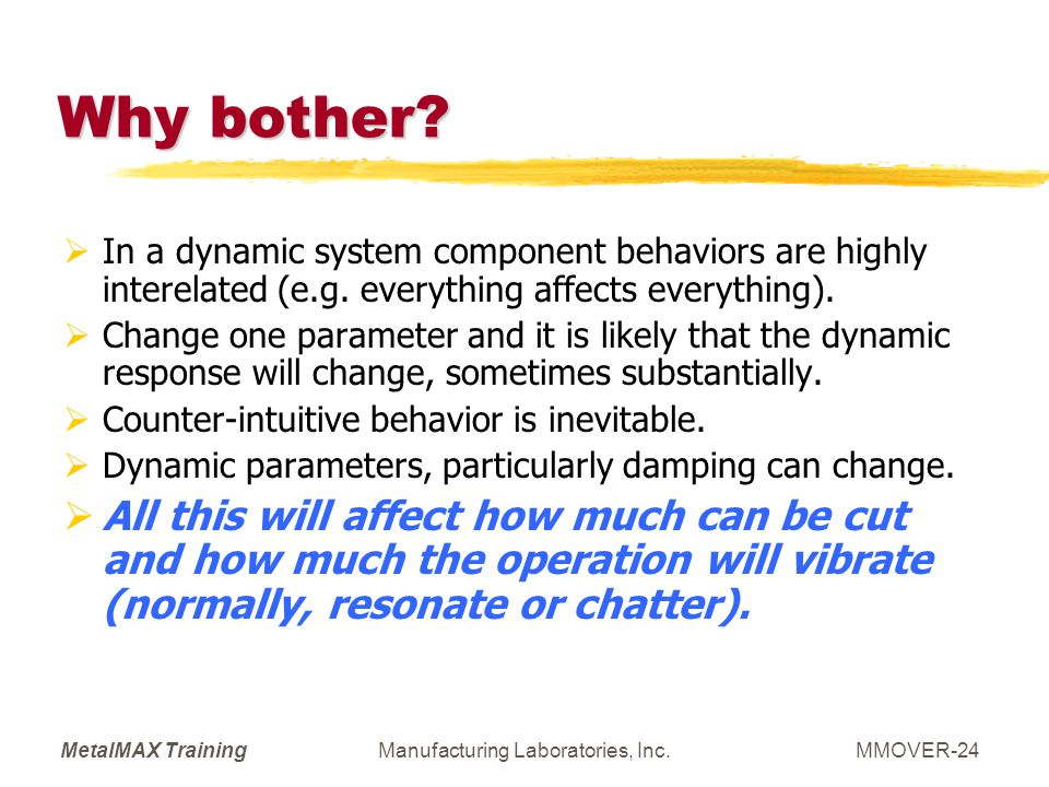 MetalMAX TrainingManufacturing Laboratories, Inc.MMOVER-24 Why bother? In a dynamic system component behaviors are highly interelated (e.g. everything