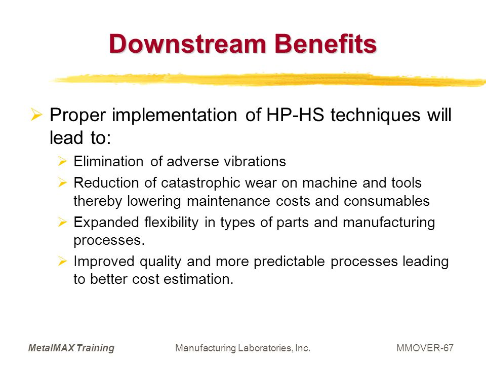 MetalMAX TrainingManufacturing Laboratories, Inc.MMOVER-67 Downstream Benefits Proper implementation of HP-HS techniques will lead to: Elimination of