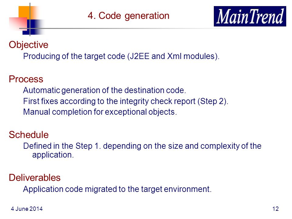 4 June 201412 4. Code generation Objective Producing of the target code (J2EE and Xml modules). Process Automatic generation of the destination code.