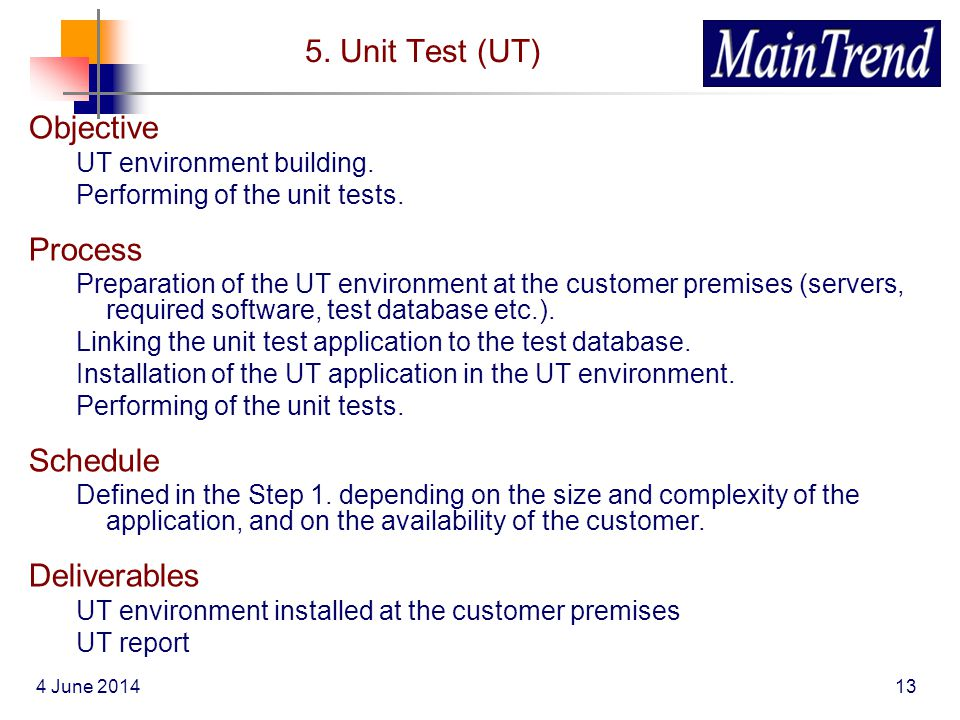 4 June 201413 5. Unit Test (UT) Objective UT environment building. Performing of the unit tests. Process Preparation of the UT environment at the cust