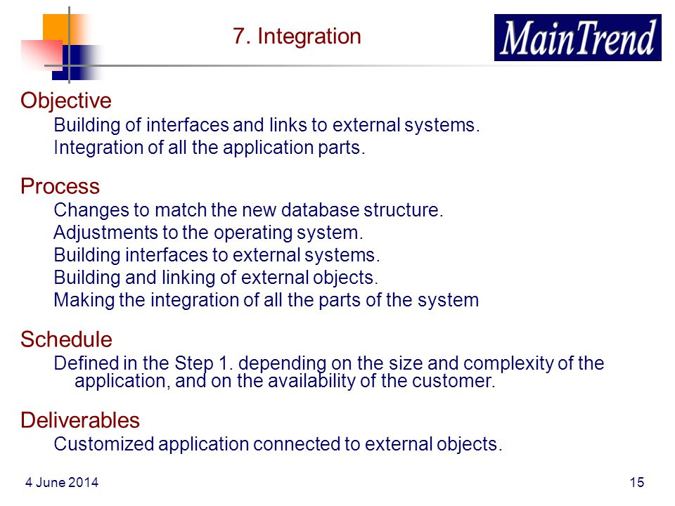 4 June 201415 7. Integration Objective Building of interfaces and links to external systems. Integration of all the application parts. Process Changes