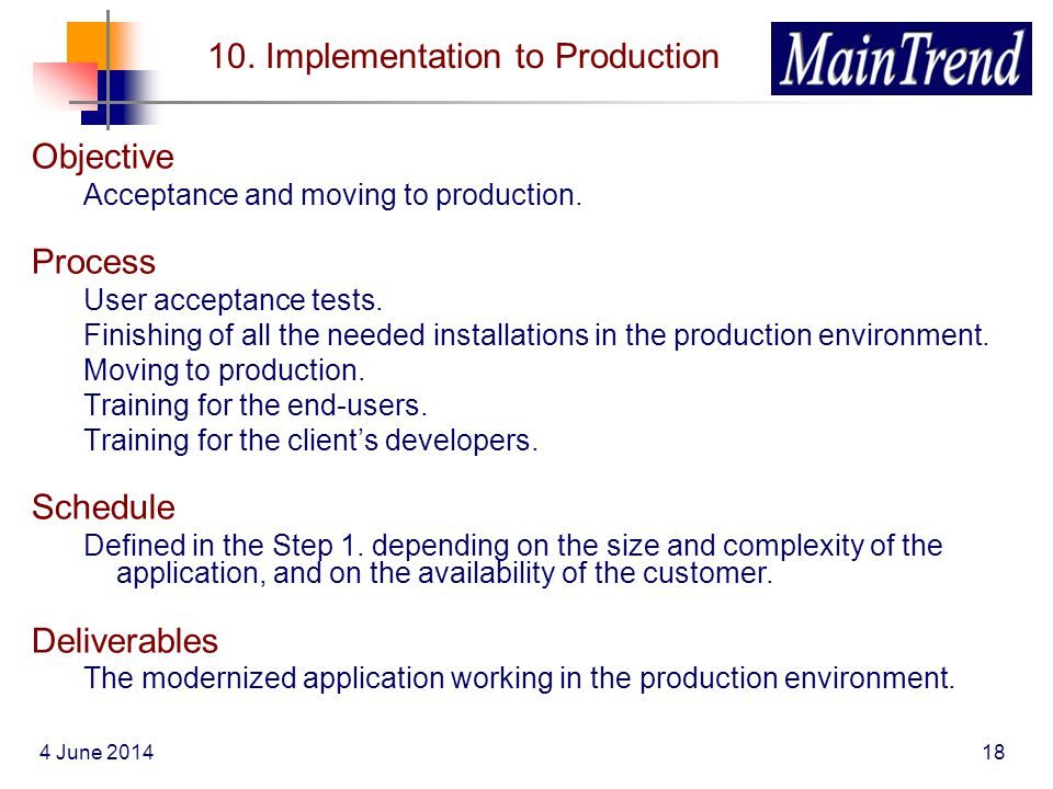 4 June 201418 10. Implementation to Production Objective Acceptance and moving to production. Process User acceptance tests. Finishing of all the need