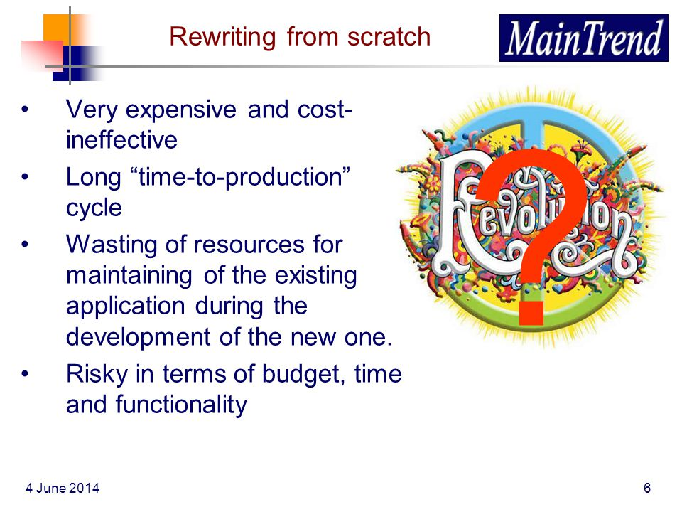 4 June 20146 Rewriting from scratch Very expensive and cost- ineffective Long time-to-production cycle Wasting of resources for maintaining of the exi