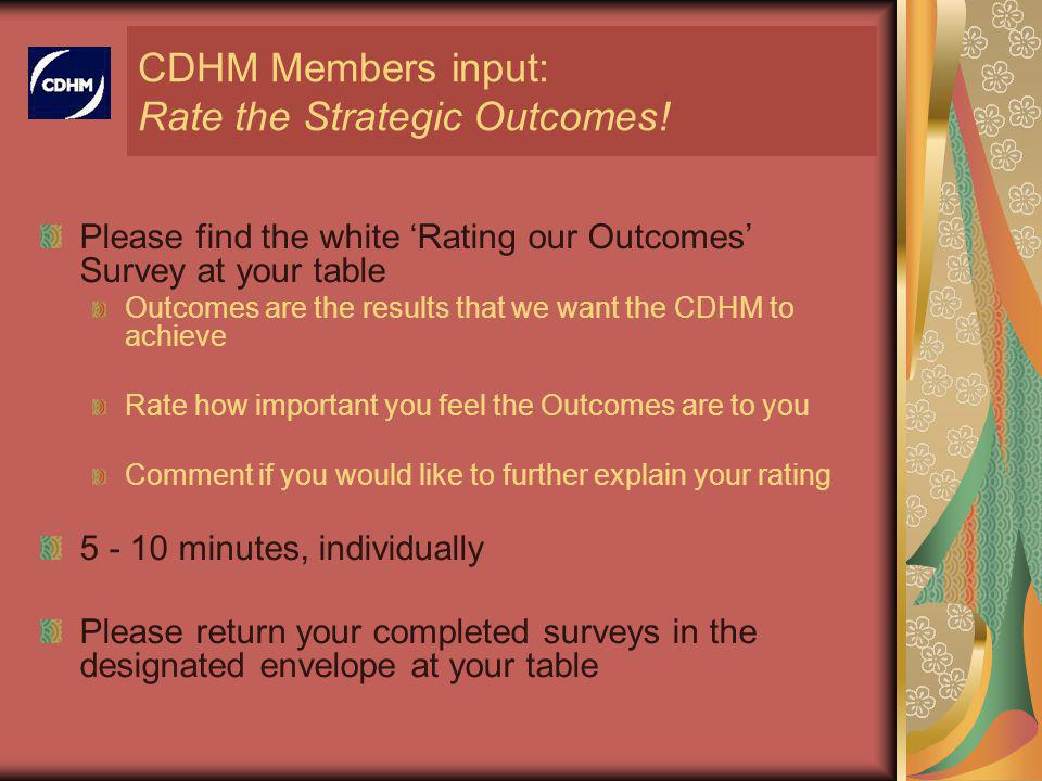 CDHM Members input: Rate the Strategic Outcomes! Please find the white Rating our Outcomes Survey at your table Outcomes are the results that we want