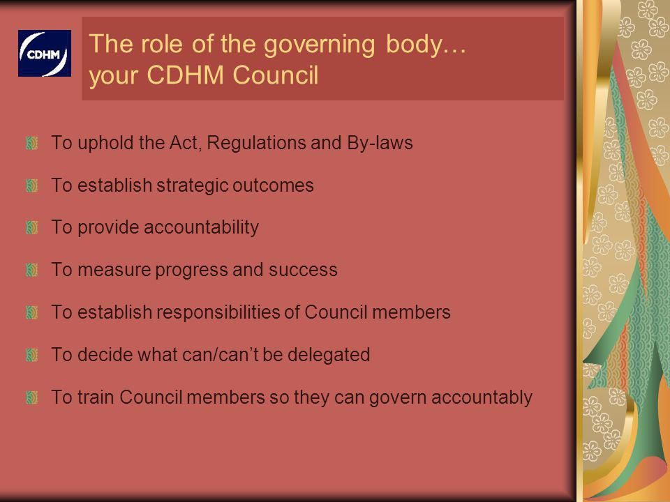 The role of the governing body… your CDHM Council To uphold the Act, Regulations and By-laws To establish strategic outcomes To provide accountability To measure progress and success To establish responsibilities of Council members To decide what can/cant be delegated To train Council members so they can govern accountably