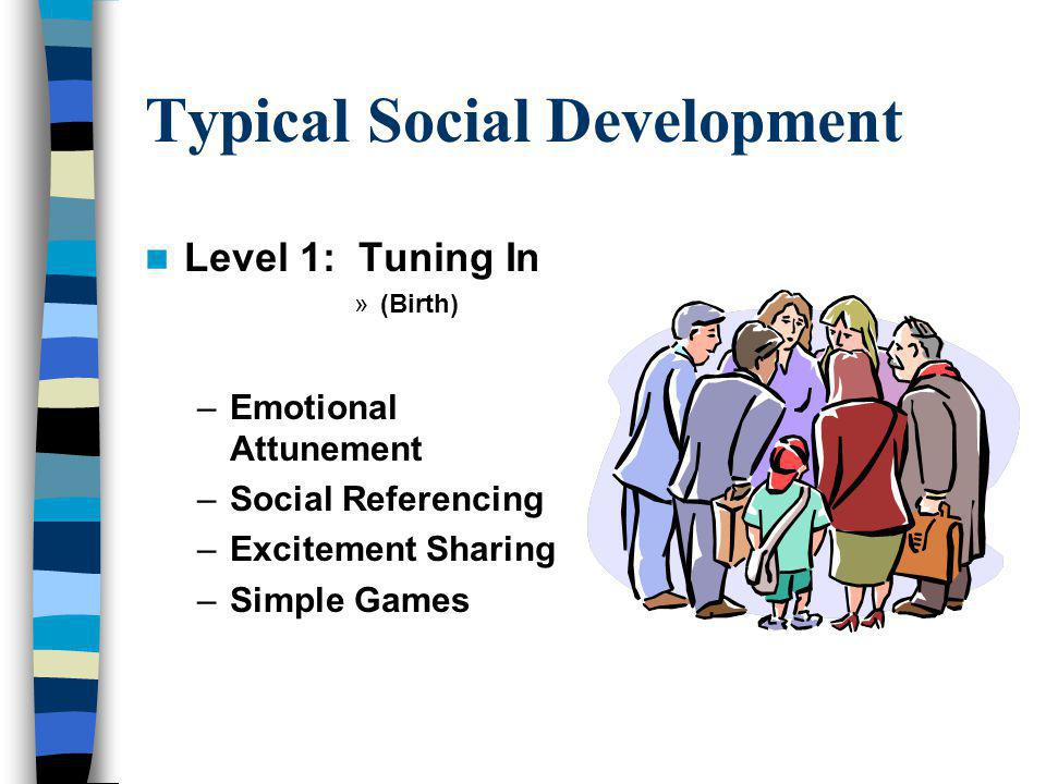 Typical Social Development Level 1: Tuning In »(Birth) –Emotional Attunement –Social Referencing –Excitement Sharing –Simple Games
