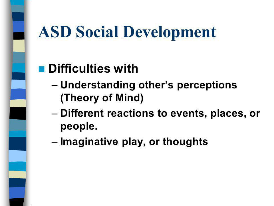 ASD Social Development Difficulties with –Understanding others perceptions (Theory of Mind) –Different reactions to events, places, or people.