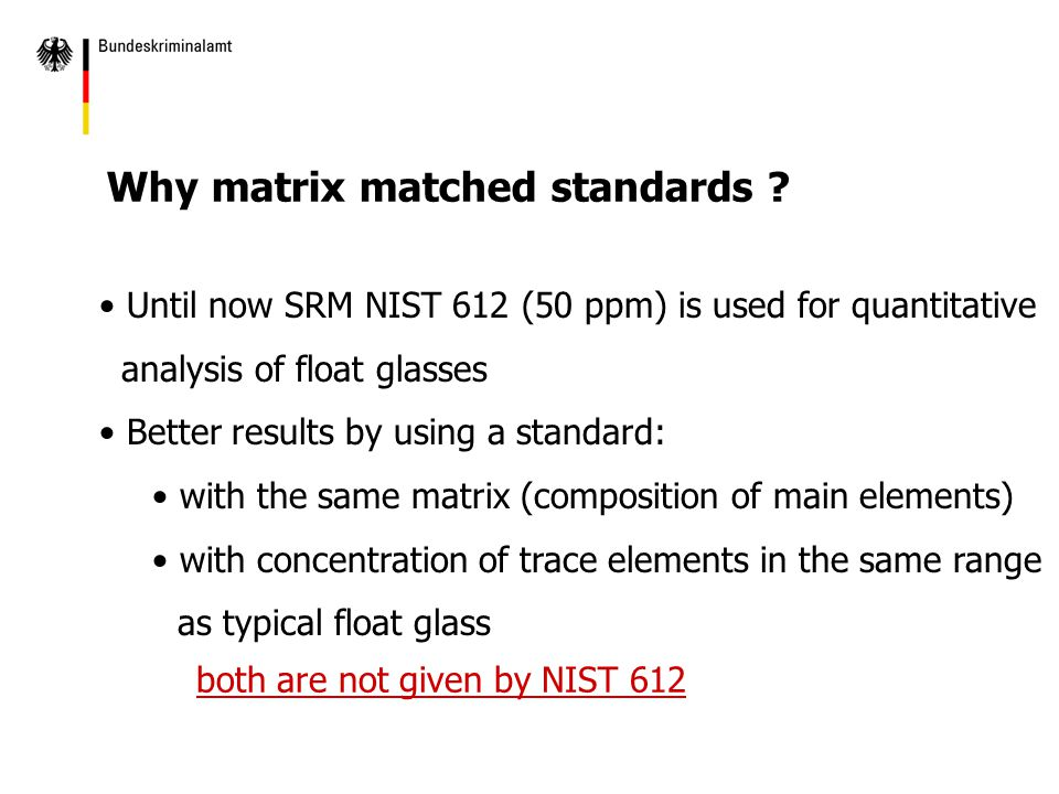 Until now SRM NIST 612 (50 ppm) is used for quantitative analysis of float glasses Better results by using a standard: with the same matrix (composition of main elements) with concentration of trace elements in the same range as typical float glass Why matrix matched standards .
