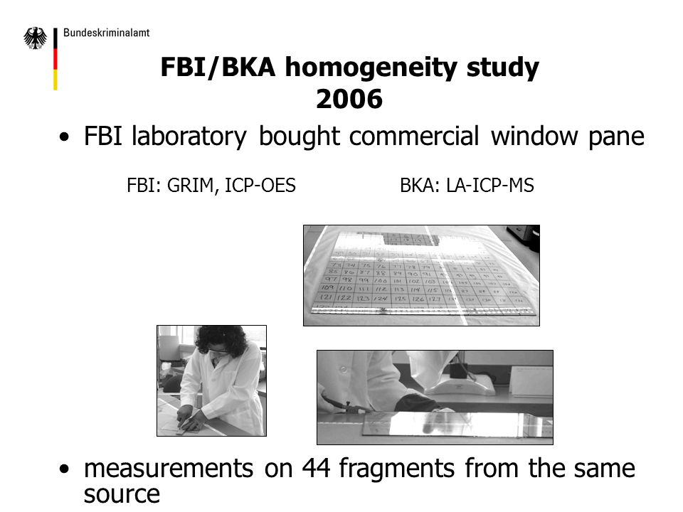 FBI/BKA homogeneity study 2006 FBI laboratory bought commercial window pane FBI: GRIM, ICP-OESBKA: LA-ICP-MS measurements on 44 fragments from the same source