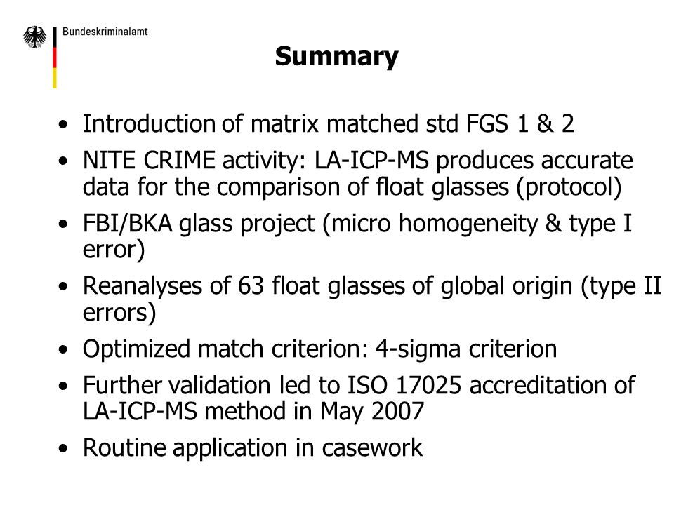 Summary Introduction of matrix matched std FGS 1 & 2 NITE CRIME activity: LA-ICP-MS produces accurate data for the comparison of float glasses (protocol) FBI/BKA glass project (micro homogeneity & type I error) Reanalyses of 63 float glasses of global origin (type II errors) Optimized match criterion: 4-sigma criterion Further validation led to ISO 17025 accreditation of LA-ICP-MS method in May 2007 Routine application in casework