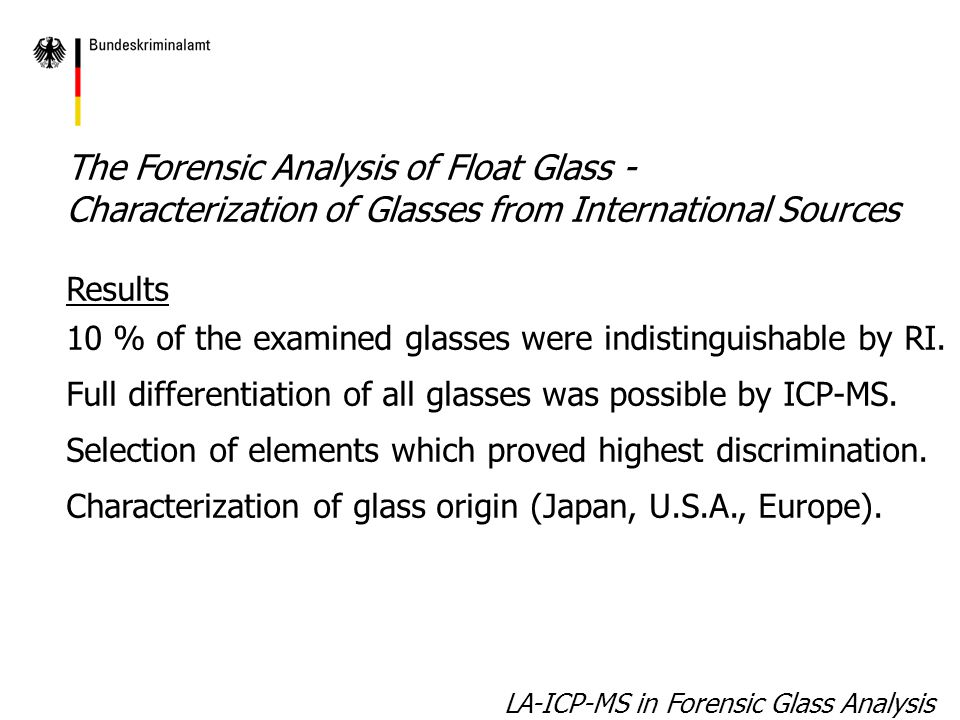 LA-ICP-MS in Forensic Glass Analysis The Forensic Analysis of Float Glass - Characterization of Glasses from International Sources Results 10 % of the examined glasses were indistinguishable by RI.