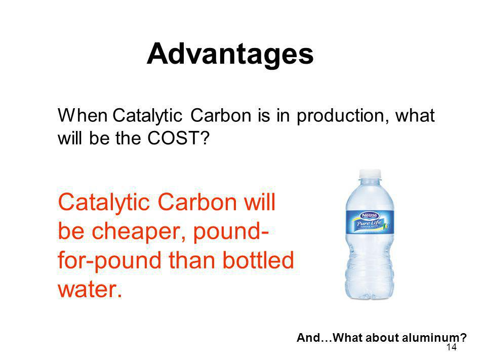 14 Catalytic Carbon will be cheaper, pound- for-pound than bottled water. When Catalytic Carbon is in production, what will be the COST? Advantages An