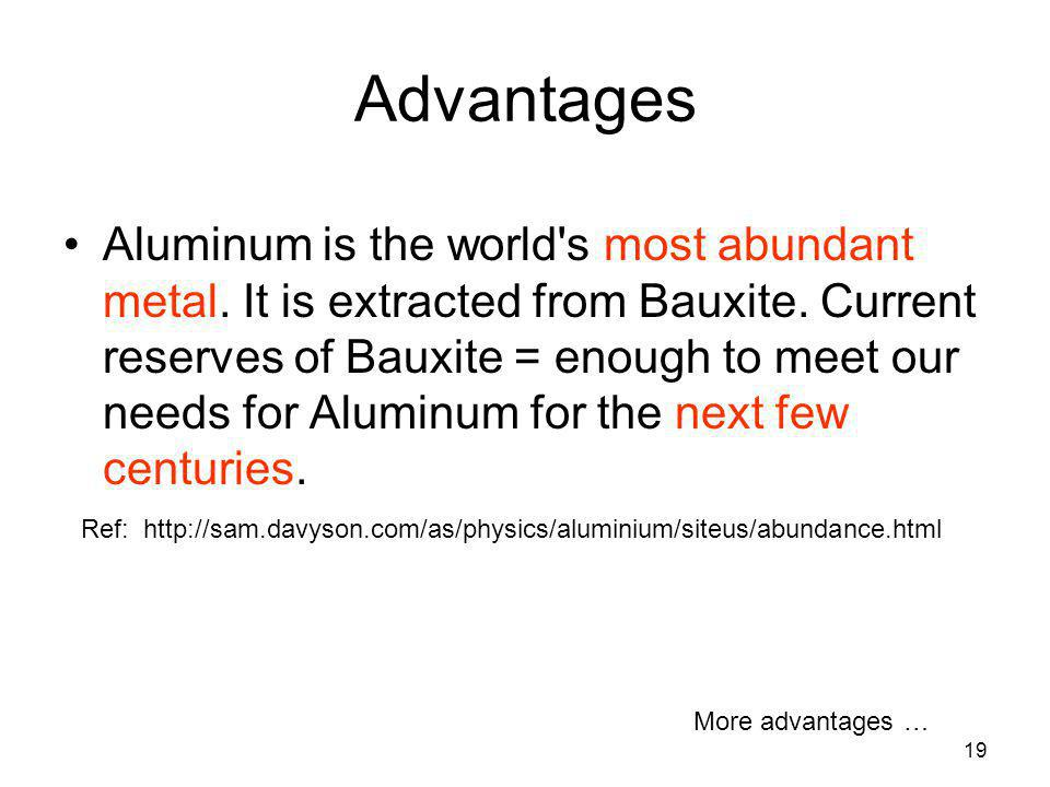 19 Advantages Aluminum is the world's most abundant metal. It is extracted from Bauxite. Current reserves of Bauxite = enough to meet our needs for Al