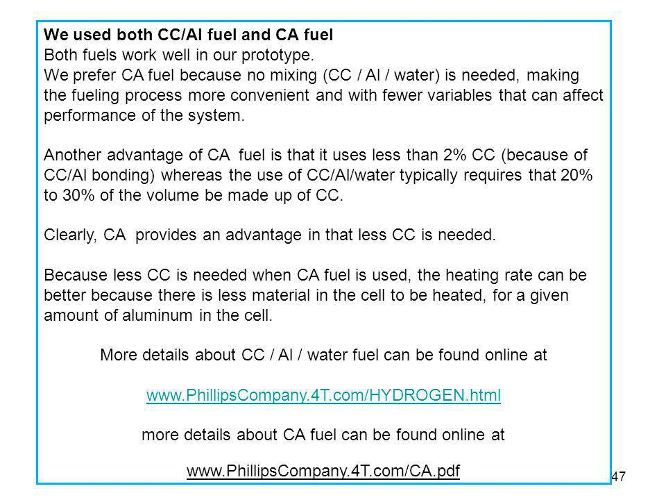 47 We used both CC/Al fuel and CA fuel Both fuels work well in our prototype. We prefer CA fuel because no mixing (CC / Al / water) is needed, making