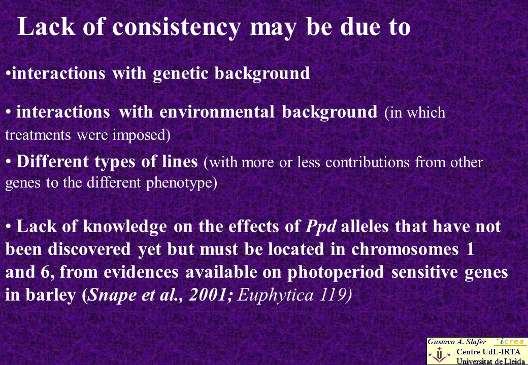 Lack of consistency may be due to interactions with genetic background interactions with environmental background (in which treatments were imposed) Different types of lines (with more or less contributions from other genes to the different phenotype) Lack of knowledge on the effects of Ppd alleles that have not been discovered yet but must be located in chromosomes 1 and 6, from evidences available on photoperiod sensitive genes in barley (Snape et al., 2001; Euphytica 119) Gustavo A.