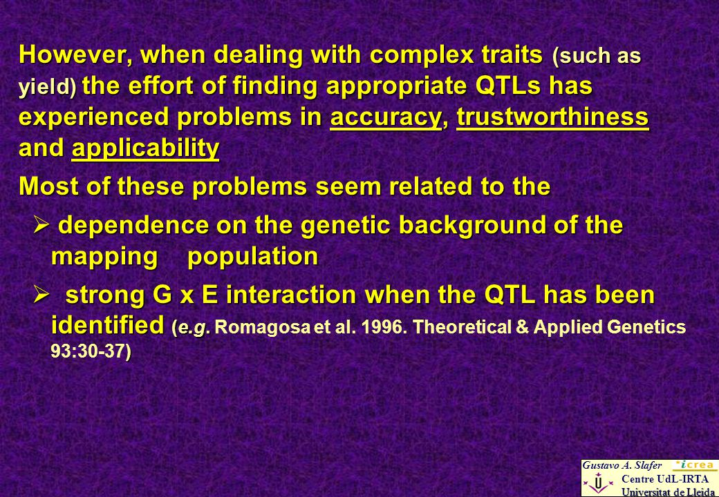 However, when dealing with complex traits (such as yield) the effort of finding appropriate QTLs has experienced problems in accuracy, trustworthiness and applicability Most of these problems seem related to the dependence on the genetic background of the mapping population dependence on the genetic background of the mapping population strong G x E interaction when the QTL has been identified (e.g.