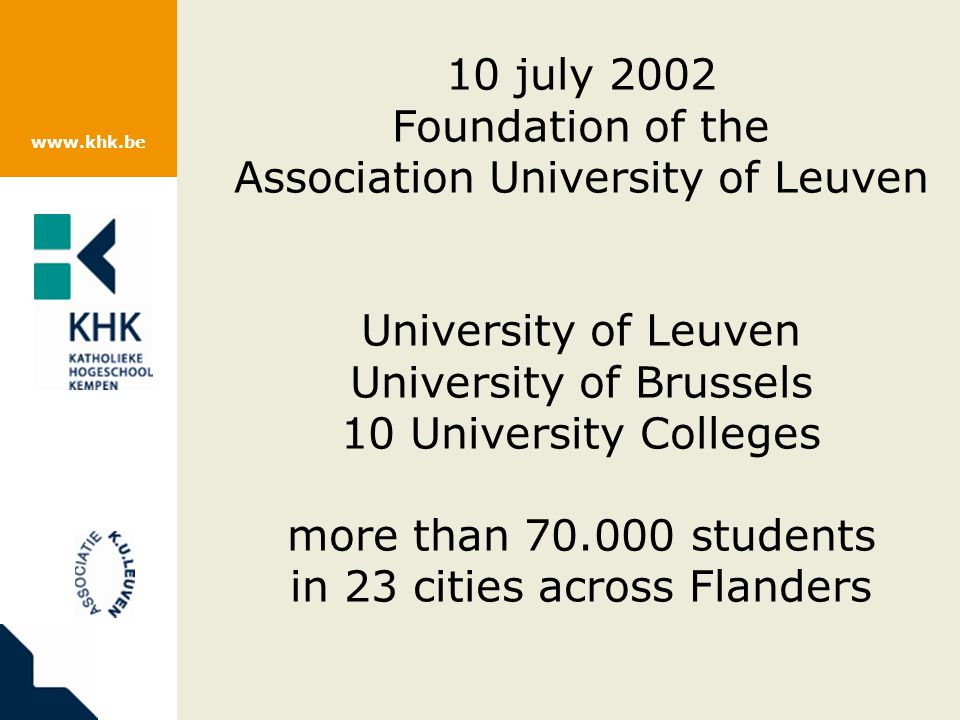 www.khk.be 10 july 2002 Foundation of the Association University of Leuven University of Leuven University of Brussels 10 University Colleges more than 70.000 students in 23 cities across Flanders