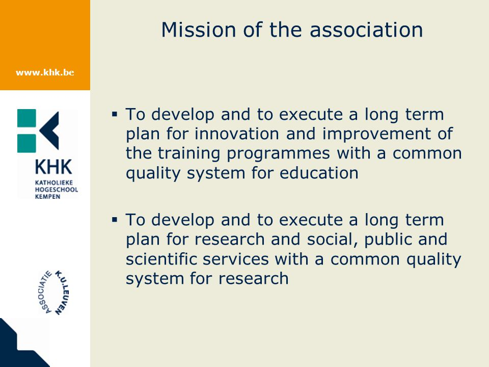 www.khk.be Mission of the association To develop and to execute a long term plan for innovation and improvement of the training programmes with a common quality system for education To develop and to execute a long term plan for research and social, public and scientific services with a common quality system for research