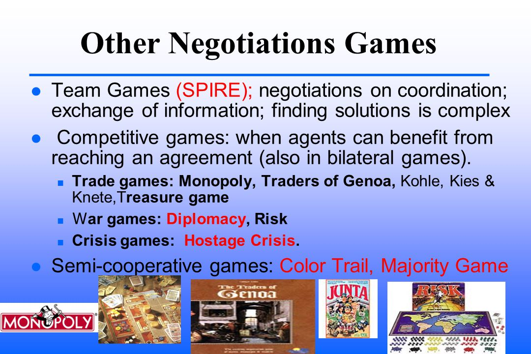 Other Negotiations Games Team Games (SPIRE); negotiations on coordination; exchange of information; finding solutions is complex Competitive games: when agents can benefit from reaching an agreement (also in bilateral games).