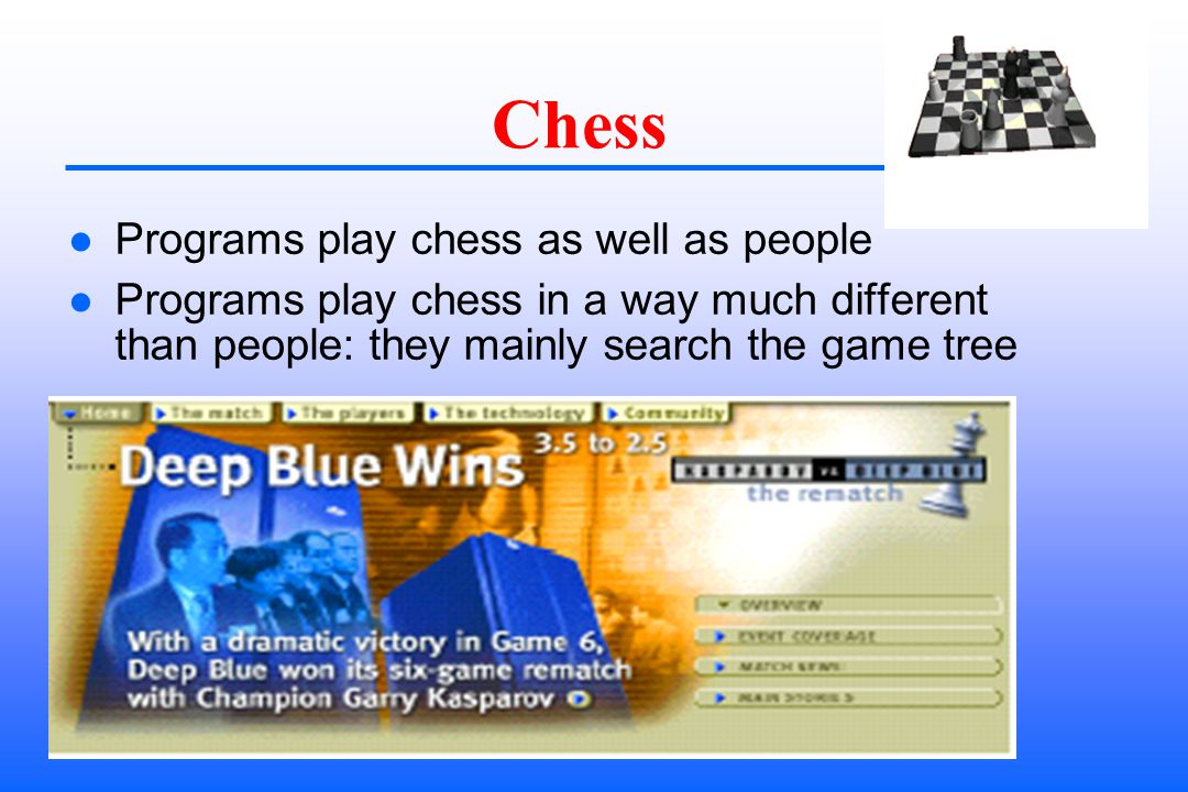 Chess Programs play chess as well as people Programs play chess in a way much different than people: they mainly search the game tree