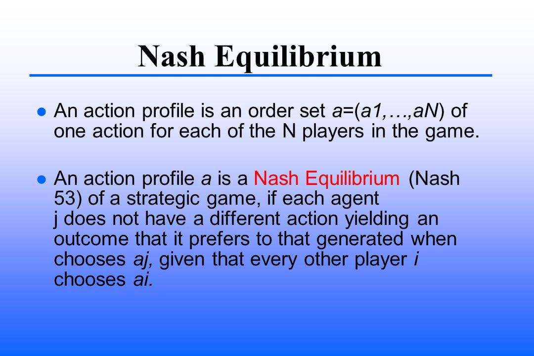 Nash Equilibrium An action profile is an order set a=(a1,…,aN) of one action for each of the N players in the game.