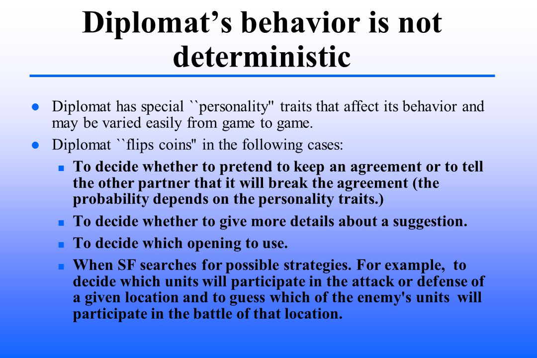 Diplomats behavior is not deterministic Diplomat has special ``personality traits that affect its behavior and may be varied easily from game to game.