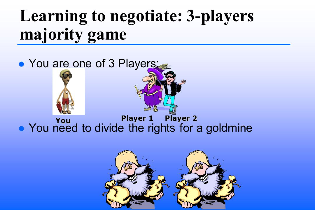 Learning to negotiate: 3-players majority game You are one of 3 Players: You need to divide the rights for a goldmine You Player 1 Player 2