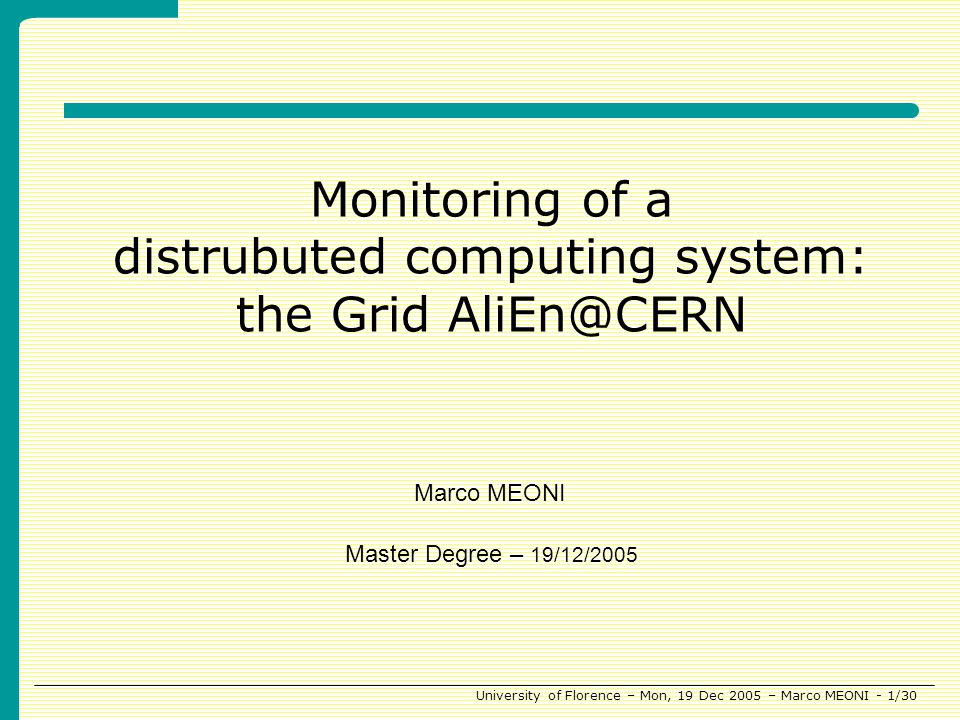University of Florence – Mon, 19 Dec 2005 – Marco MEONI - 1/30 Monitoring of a distrubuted computing system: the Grid AliEn@CERN Master Degree – 19/12/2005 Marco MEONI