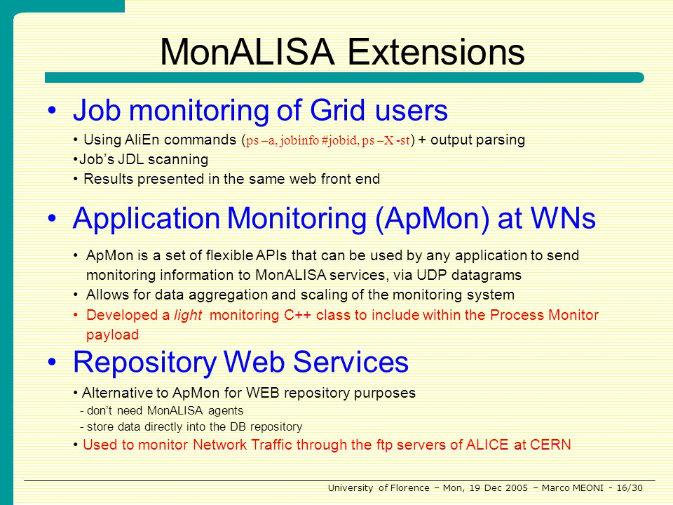 University of Florence – Mon, 19 Dec 2005 – Marco MEONI - 16/30 MonALISA Extensions Job monitoring of Grid users Application Monitoring (ApMon) at WNs Repository Web Services Using AliEn commands ( ps –a, jobinfo #jobid, ps –X -st ) + output parsing Jobs JDL scanning Results presented in the same web front end Alternative to ApMon for WEB repository purposes - dont need MonALISA agents - store data directly into the DB repository Used to monitor Network Traffic through the ftp servers of ALICE at CERN ApMon is a set of flexible APIs that can be used by any application to send monitoring information to MonALISA services, via UDP datagrams Allows for data aggregation and scaling of the monitoring system Developed a light monitoring C++ class to include within the Process Monitor payload