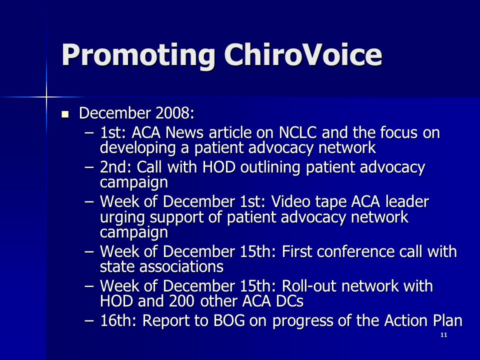 11 Promoting ChiroVoice December 2008: December 2008: –1st: ACA News article on NCLC and the focus on developing a patient advocacy network –2nd: Call with HOD outlining patient advocacy campaign –Week of December 1st: Video tape ACA leader urging support of patient advocacy network campaign –Week of December 15th: First conference call with state associations –Week of December 15th: Roll-out network with HOD and 200 other ACA DCs –16th: Report to BOG on progress of the Action Plan