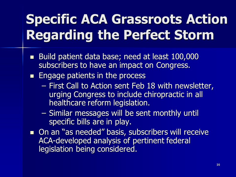 16 Specific ACA Grassroots Action Regarding the Perfect Storm Build patient data base; need at least 100,000 subscribers to have an impact on Congress.