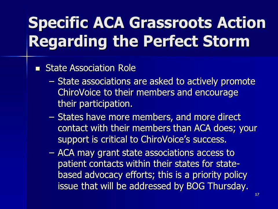 17 Specific ACA Grassroots Action Regarding the Perfect Storm State Association Role State Association Role –State associations are asked to actively promote ChiroVoice to their members and encourage their participation.