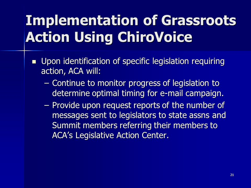 21 Implementation of Grassroots Action Using ChiroVoice Upon identification of specific legislation requiring action, ACA will: Upon identification of specific legislation requiring action, ACA will: –Continue to monitor progress of legislation to determine optimal timing for e-mail campaign.