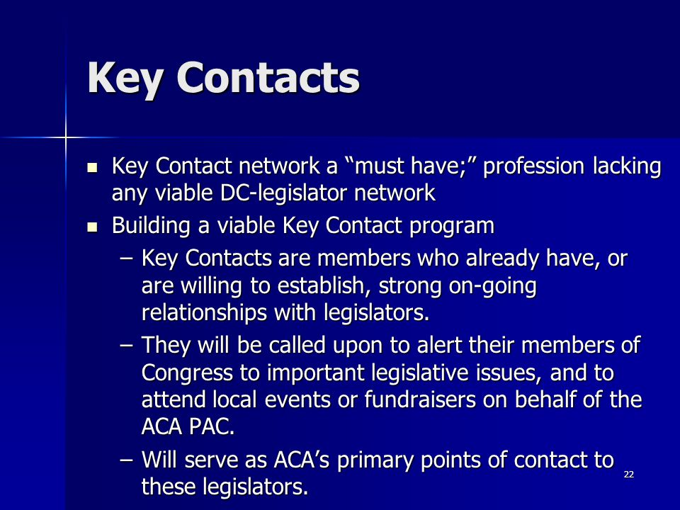 22 Key Contacts Key Contact network a must have; profession lacking any viable DC-legislator network Key Contact network a must have; profession lacking any viable DC-legislator network Building a viable Key Contact program Building a viable Key Contact program –Key Contacts are members who already have, or are willing to establish, strong on-going relationships with legislators.